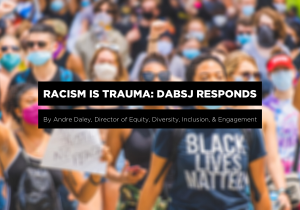 Racism is Trauma: DABSJ Responds blog photo